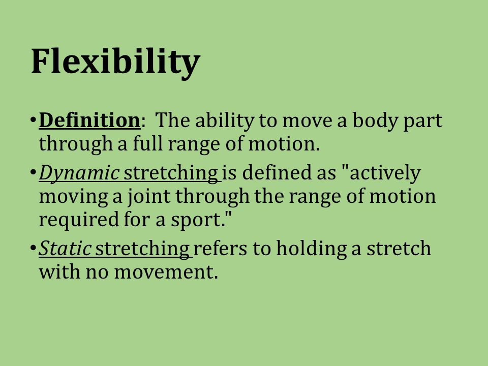 Flexibility Definition: The ability to move a body part through a full range of motion.