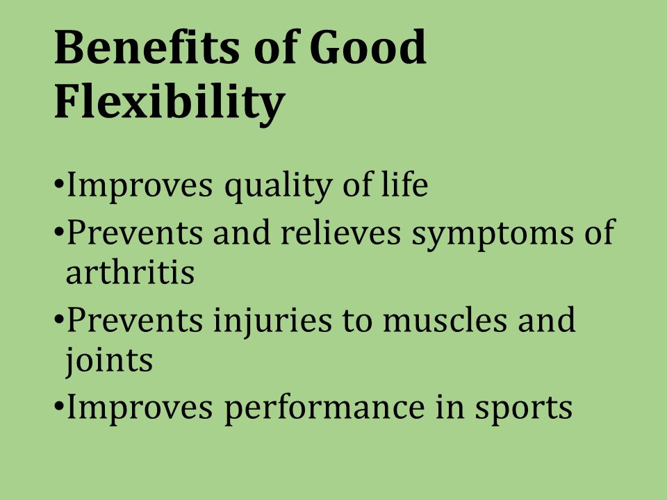 Benefits of Good Flexibility Improves quality of life Prevents and relieves symptoms of arthritis Prevents injuries to muscles and joints Improves performance in sports