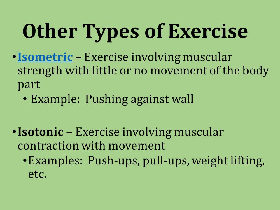 Other Types of Exercise Isometric – Exercise involving muscular strength with little or no movement of the body part Isometric Example: Pushing against wall Isotonic – Exercise involving muscular contraction with movement Examples: Push-ups, pull-ups, weight lifting, etc.