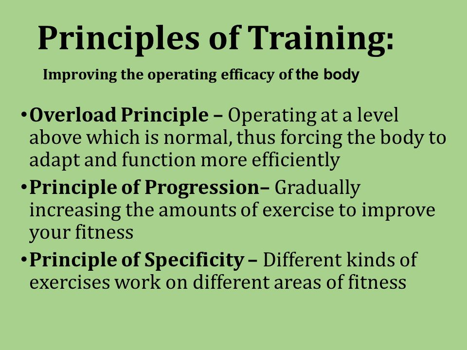 Principles of Training: Improving the operating efficacy of the body Overload Principle – Operating at a level above which is normal, thus forcing the body to adapt and function more efficiently Principle of Progression– Gradually increasing the amounts of exercise to improve your fitness Principle of Specificity – Different kinds of exercises work on different areas of fitness