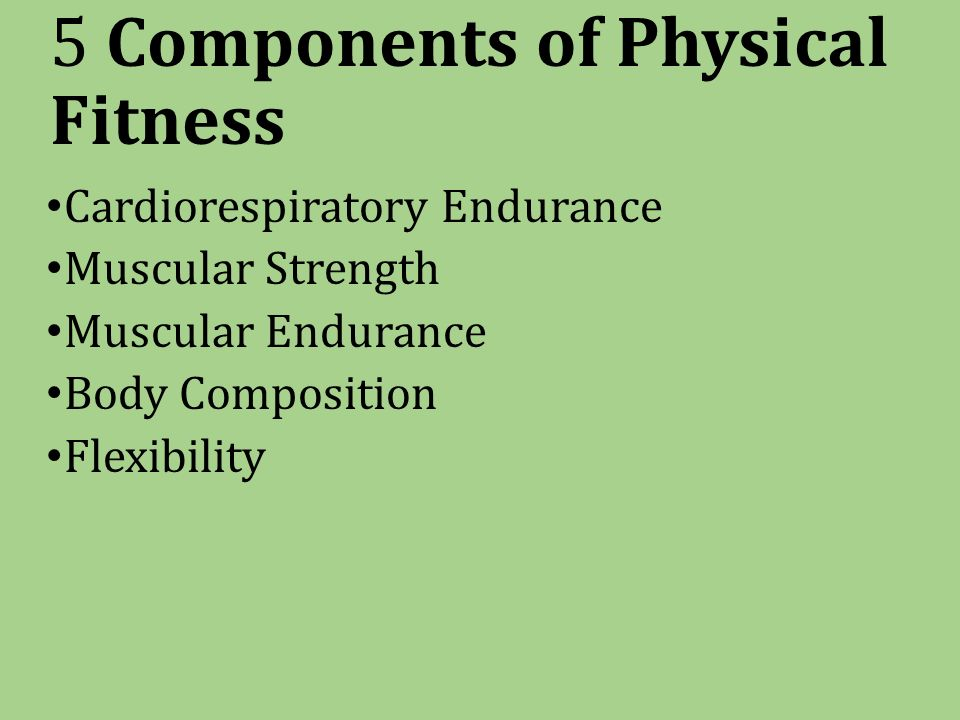 5 Components of Physical Fitness Cardiorespiratory Endurance Muscular Strength Muscular Endurance Body Composition Flexibility