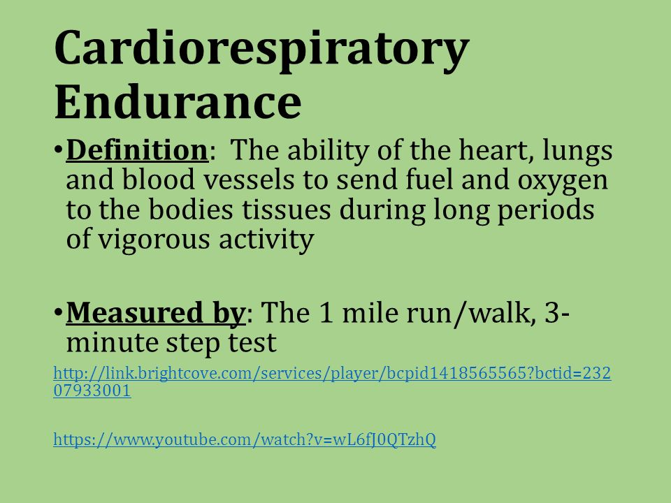 Cardiorespiratory Endurance Definition: The ability of the heart, lungs and blood vessels to send fuel and oxygen to the bodies tissues during long periods of vigorous activity Measured by: The 1 mile run/walk, 3- minute step test   bctid= v=wL6fJ0QTzhQ