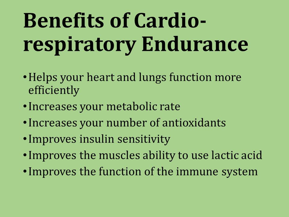 Benefits of Cardio- respiratory Endurance Helps your heart and lungs function more efficiently Increases your metabolic rate Increases your number of antioxidants Improves insulin sensitivity Improves the muscles ability to use lactic acid Improves the function of the immune system