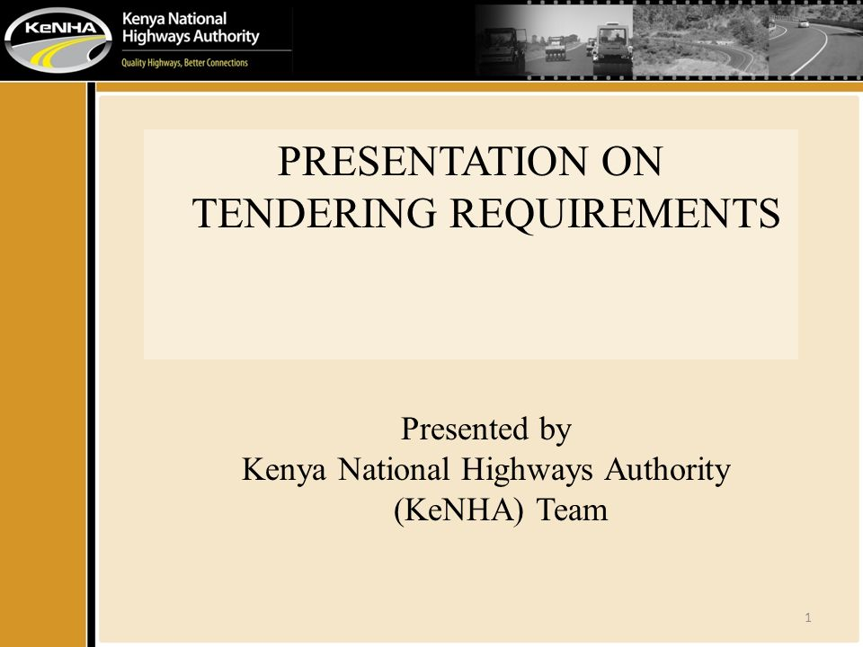 1 PRESENTATION ON TENDERING REQUIREMENTS Presented by Kenya National Highways Authority (KeNHA) Team