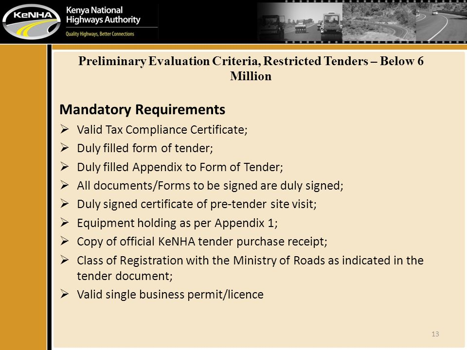 Preliminary Evaluation Criteria, Restricted Tenders – Below 6 Million Mandatory Requirements  Valid Tax Compliance Certificate;  Duly filled form of tender;  Duly filled Appendix to Form of Tender;  All documents/Forms to be signed are duly signed;  Duly signed certificate of pre-tender site visit;  Equipment holding as per Appendix 1;  Copy of official KeNHA tender purchase receipt;  Class of Registration with the Ministry of Roads as indicated in the tender document;  Valid single business permit/licence 13