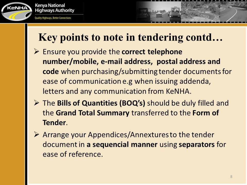 Key points to note in tendering contd…  Ensure you provide the correct telephone number/mobile,  address, postal address and code when purchasing/submitting tender documents for ease of communication e.g when issuing addenda, letters and any communication from KeNHA.