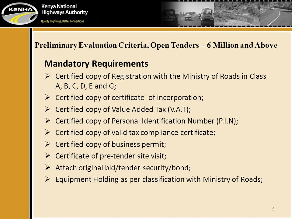 Preliminary Evaluation Criteria, Open Tenders – 6 Million and Above Mandatory Requirements  Certified copy of Registration with the Ministry of Roads in Class A, B, C, D, E and G;  Certified copy of certificate of incorporation;  Certified copy of Value Added Tax (V.A.T);  Certified copy of Personal Identification Number (P.I.N);  Certified copy of valid tax compliance certificate;  Certified copy of business permit;  Certificate of pre-tender site visit;  Attach original bid/tender security/bond;  Equipment Holding as per classification with Ministry of Roads; 9