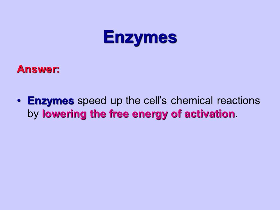 Enzymes Answer: Enzymes lowering the free energy of activationEnzymes speed up the cell's chemical reactions by lowering the free energy of activation.
