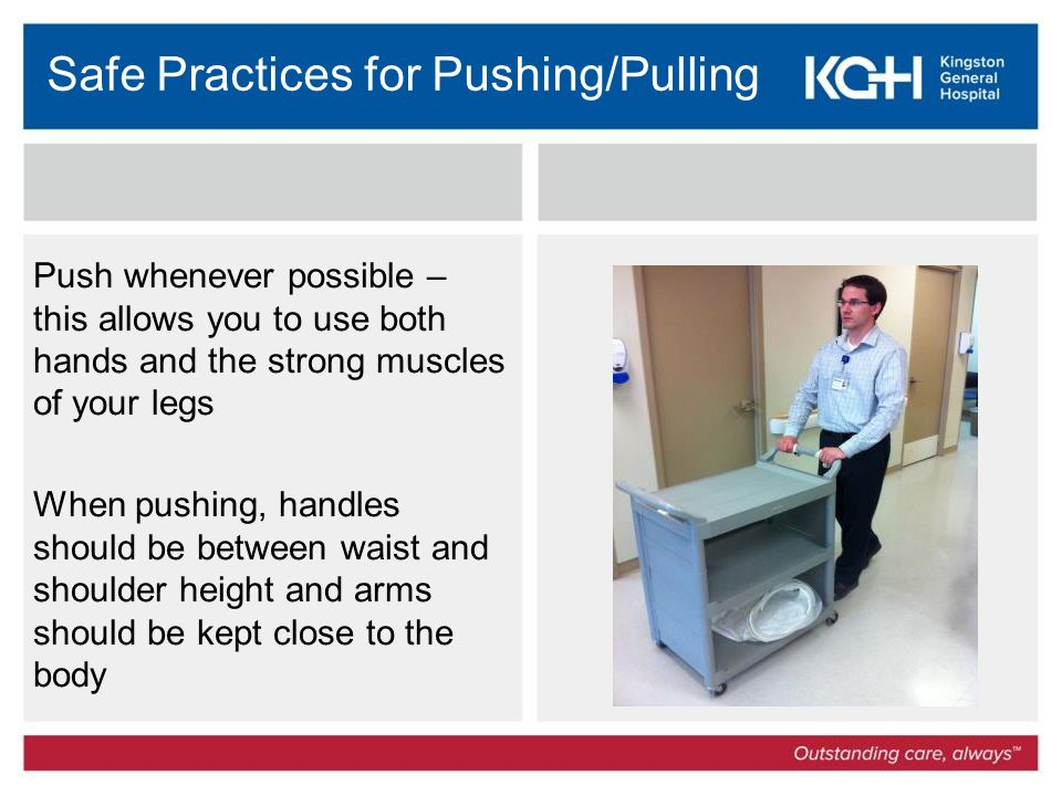 Safe Practices for Pushing/Pulling Push whenever possible – this allows you to use both hands and the strong muscles of your legs When pushing, handles should be between waist and shoulder height and arms should be kept close to the body