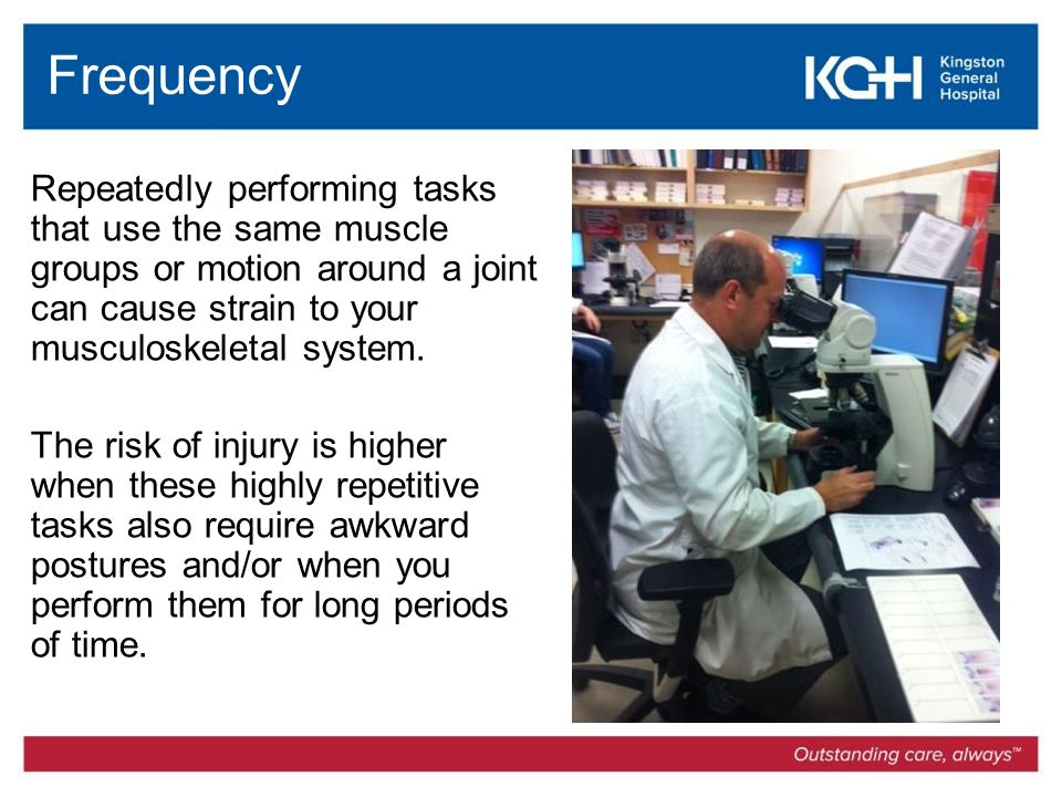 Frequency Repeatedly performing tasks that use the same muscle groups or motion around a joint can cause strain to your musculoskeletal system.