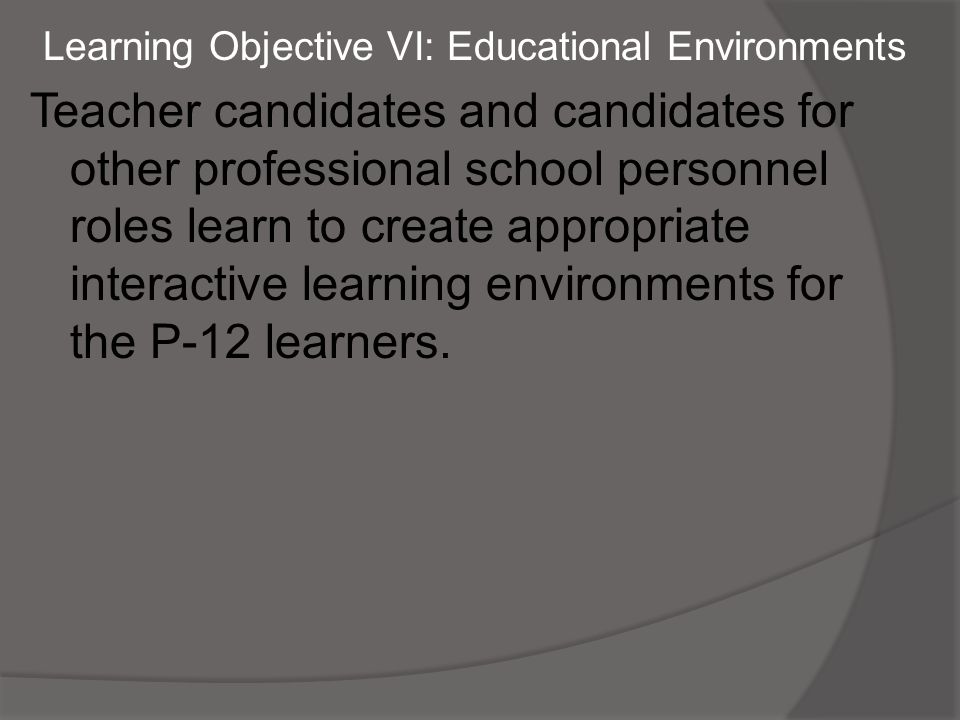 Learning Objective VI: Educational Environments Teacher candidates and candidates for other professional school personnel roles learn to create appropriate interactive learning environments for the P-12 learners.