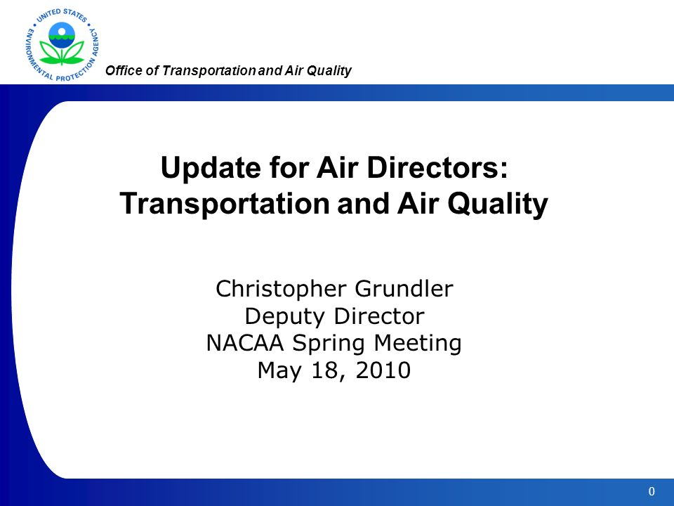 0 Office of Transportation and Air Quality Update for Air Directors: Transportation and Air Quality Christopher Grundler Deputy Director NACAA Spring Meeting May 18, 2010