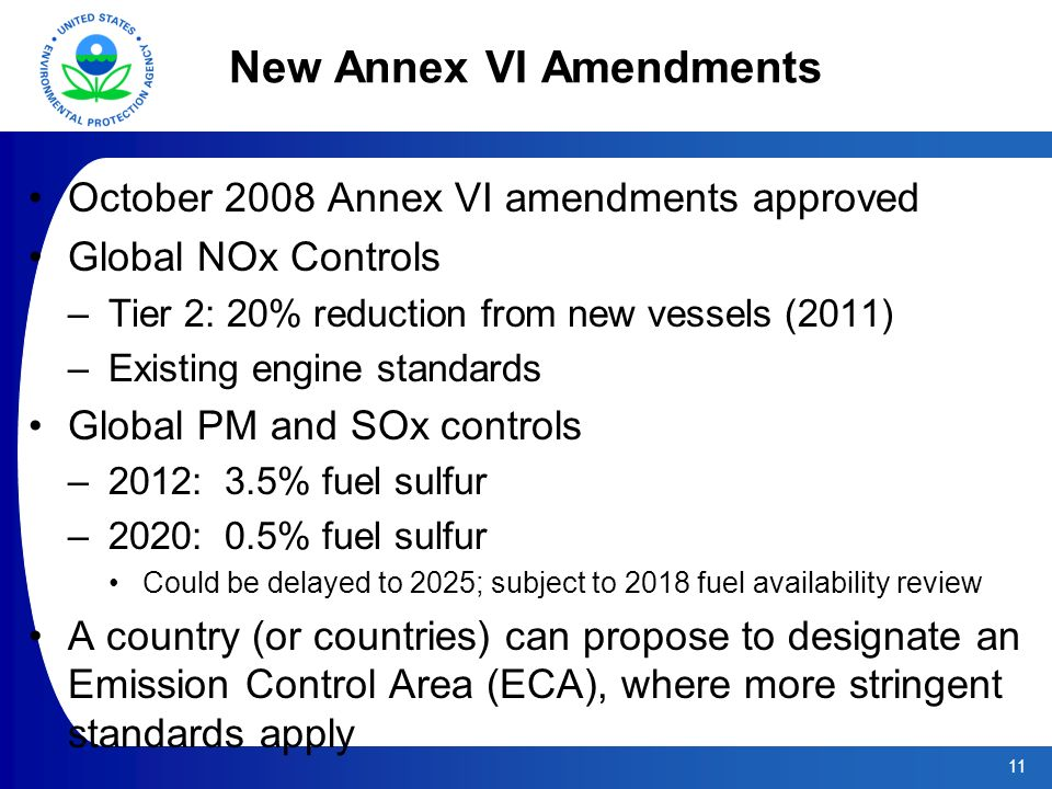 11 New Annex VI Amendments October 2008 Annex VI amendments approved Global NOx Controls –Tier 2: 20% reduction from new vessels (2011) –Existing engine standards Global PM and SOx controls –2012: 3.5% fuel sulfur –2020: 0.5% fuel sulfur Could be delayed to 2025; subject to 2018 fuel availability review A country (or countries) can propose to designate an Emission Control Area (ECA), where more stringent standards apply