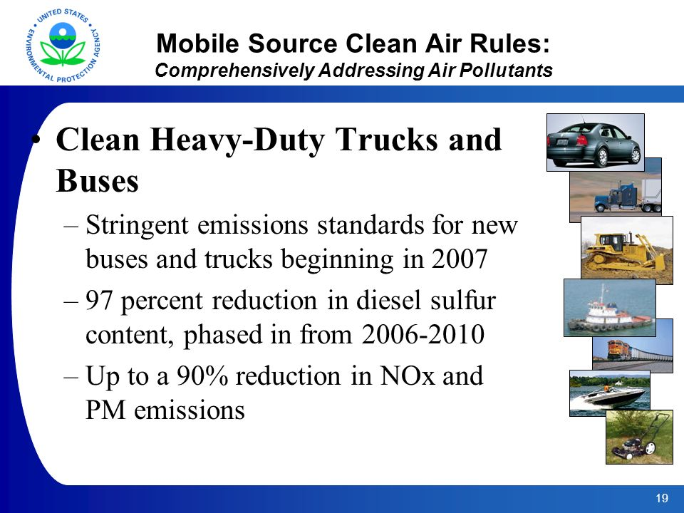 19 Mobile Source Clean Air Rules: Comprehensively Addressing Air Pollutants Clean Heavy-Duty Trucks and Buses –Stringent emissions standards for new buses and trucks beginning in 2007 –97 percent reduction in diesel sulfur content, phased in from –Up to a 90% reduction in NOx and PM emissions