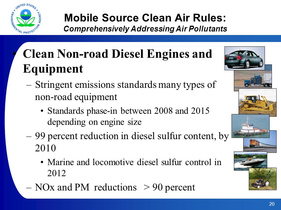 20 Mobile Source Clean Air Rules: Comprehensively Addressing Air Pollutants Clean Non-road Diesel Engines and Equipment –Stringent emissions standards many types of non-road equipment Standards phase-in between 2008 and 2015 depending on engine size –99 percent reduction in diesel sulfur content, by 2010 Marine and locomotive diesel sulfur control in 2012 –NOx and PM reductions > 90 percent