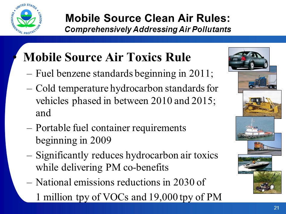 21 Mobile Source Clean Air Rules: Comprehensively Addressing Air Pollutants Mobile Source Air Toxics Rule –Fuel benzene standards beginning in 2011; –Cold temperature hydrocarbon standards for vehicles phased in between 2010 and 2015; and –Portable fuel container requirements beginning in 2009 –Significantly reduces hydrocarbon air toxics while delivering PM co-benefits –National emissions reductions in 2030 of 1 million tpy of VOCs and 19,000 tpy of PM