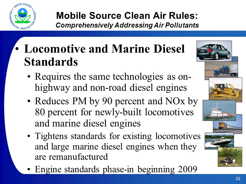 22 Mobile Source Clean Air Rules: Comprehensively Addressing Air Pollutants Locomotive and Marine Diesel Standards Requires the same technologies as on- highway and non-road diesel engines Reduces PM by 90 percent and NOx by 80 percent for newly-built locomotives and marine diesel engines Tightens standards for existing locomotives and large marine diesel engines when they are remanufactured Engine standards phase-in beginning 2009