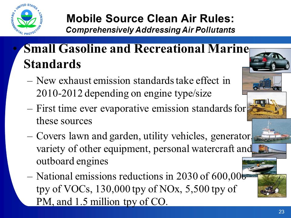23 Mobile Source Clean Air Rules: Comprehensively Addressing Air Pollutants Small Gasoline and Recreational Marine Standards –New exhaust emission standards take effect in depending on engine type/size –First time ever evaporative emission standards for these sources –Covers lawn and garden, utility vehicles, generator, variety of other equipment, personal watercraft and outboard engines –National emissions reductions in 2030 of 600,000 tpy of VOCs, 130,000 tpy of NOx, 5,500 tpy of PM, and 1.5 million tpy of CO.