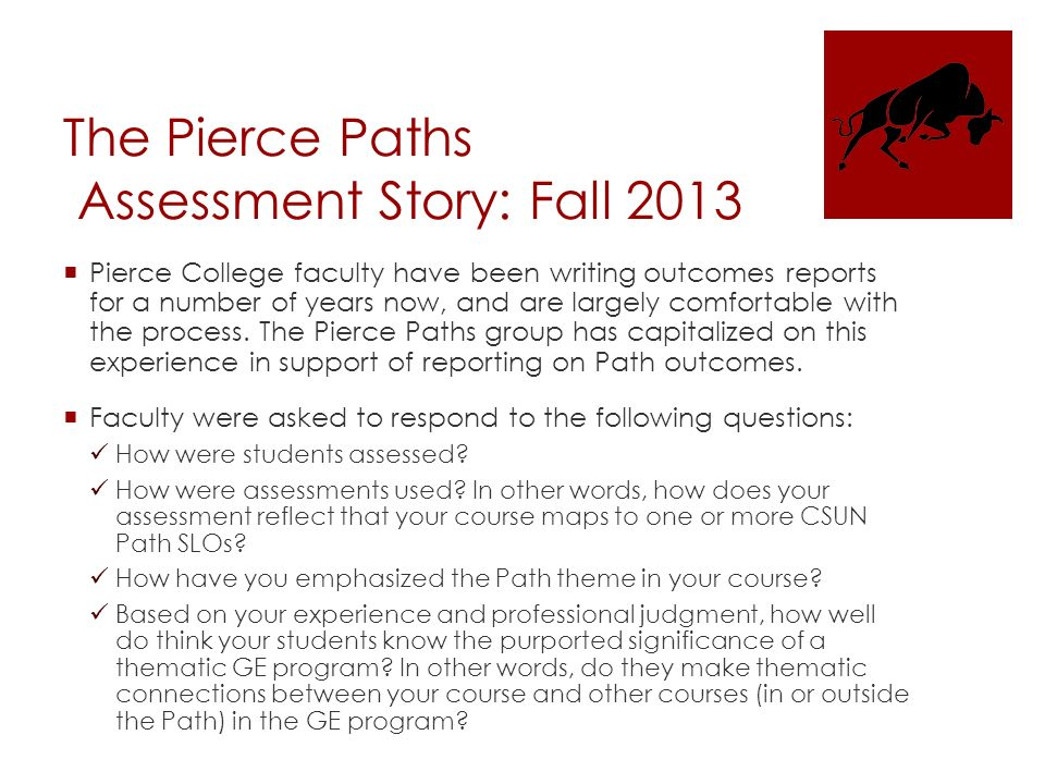 The Pierce Paths Assessment Story: Fall 2013  Pierce College faculty have been writing outcomes reports for a number of years now, and are largely comfortable with the process.