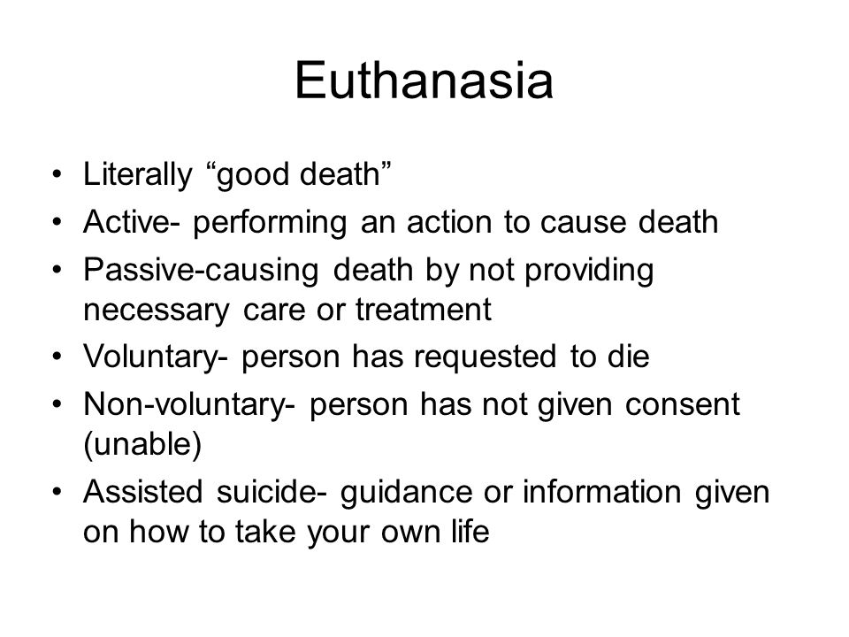 Euthanasia Literally good death Active- performing an action to cause death Passive-causing death by not providing necessary care or treatment Voluntary- person has requested to die Non-voluntary- person has not given consent (unable) Assisted suicide- guidance or information given on how to take your own life
