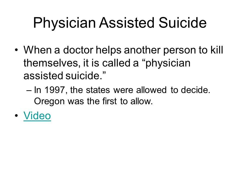 Physician Assisted Suicide When a doctor helps another person to kill themselves, it is called a physician assisted suicide. –In 1997, the states were allowed to decide.