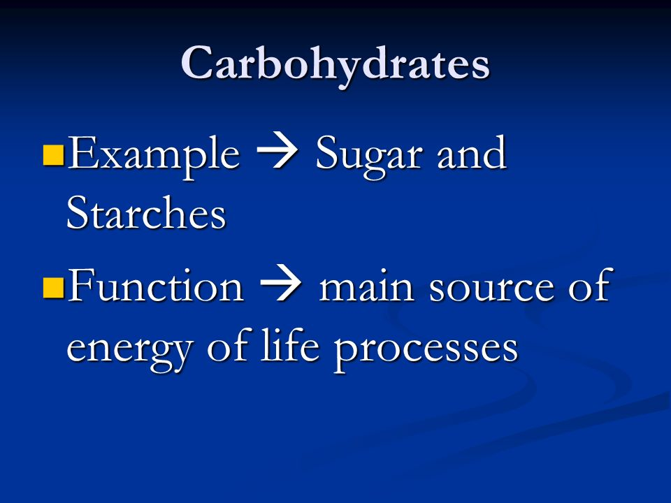 Carbohydrates Example  Sugar and Starches Example  Sugar and Starches Function  main source of energy of life processes Function  main source of energy of life processes