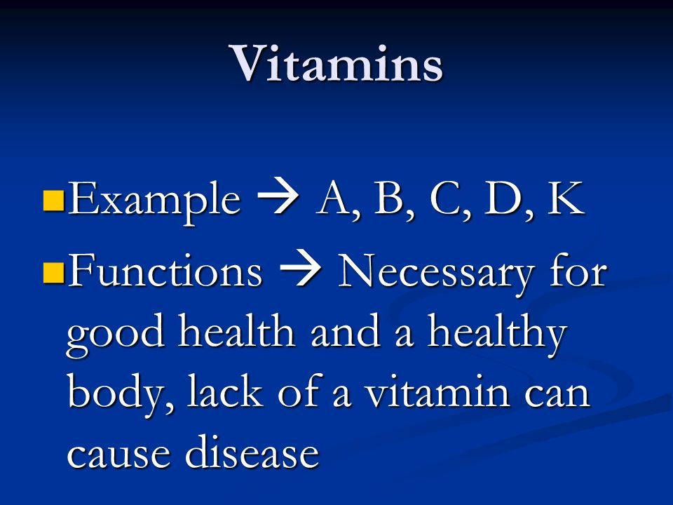 Vitamins Example  A, B, C, D, K Example  A, B, C, D, K Functions  Necessary for good health and a healthy body, lack of a vitamin can cause disease Functions  Necessary for good health and a healthy body, lack of a vitamin can cause disease