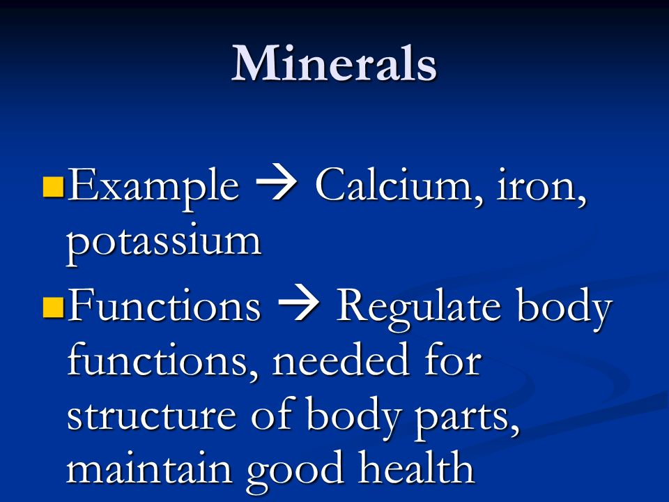 Minerals Example  Calcium, iron, potassium Example  Calcium, iron, potassium Functions  Regulate body functions, needed for structure of body parts, maintain good health Functions  Regulate body functions, needed for structure of body parts, maintain good health