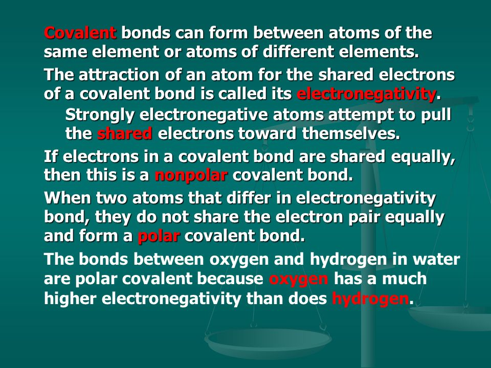 Covalent bonds can form between atoms of the same element or atoms of different elements.