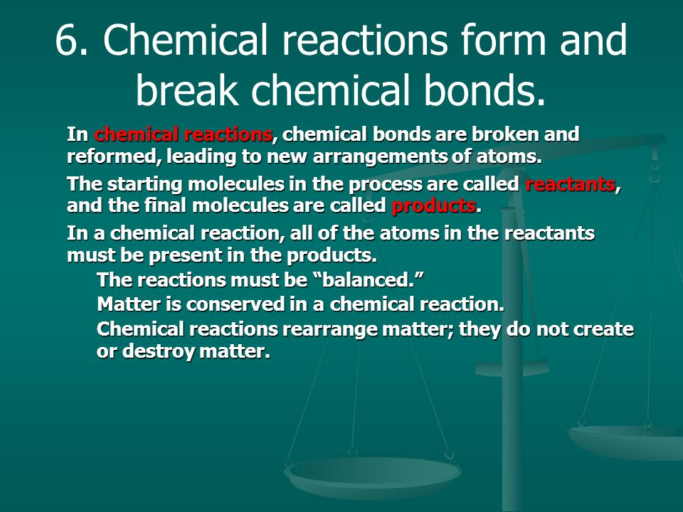 6. Chemical reactions form and break chemical bonds.