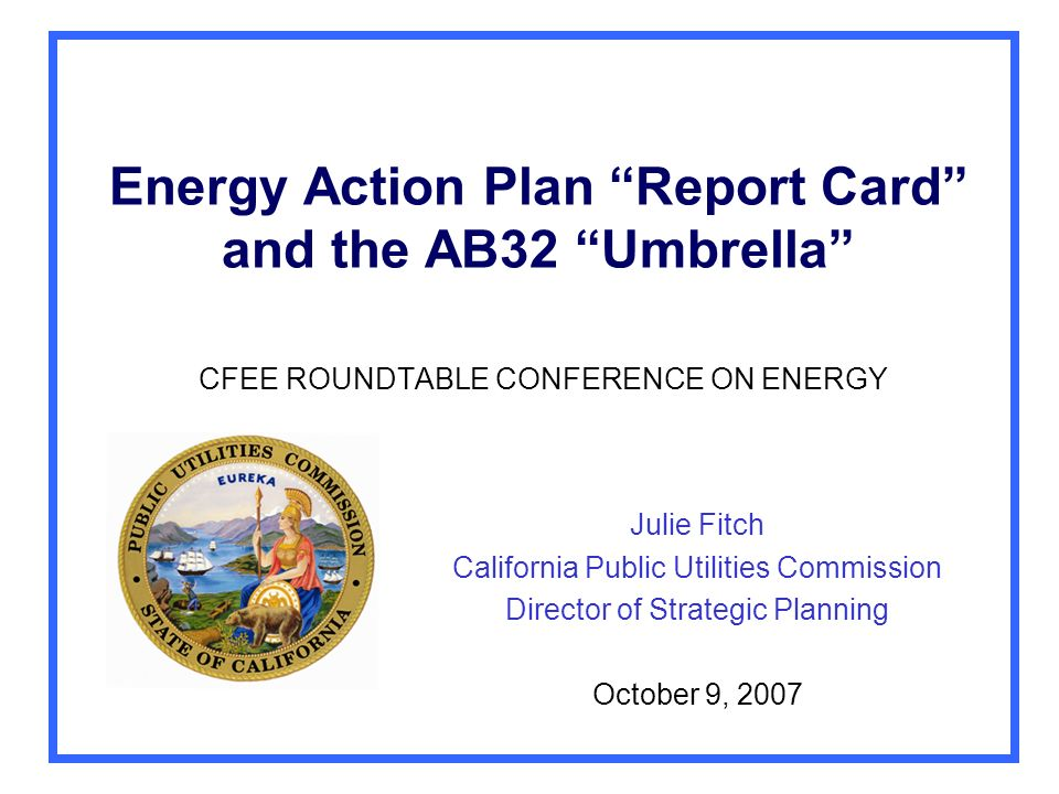 Energy Action Plan Report Card and the AB32 Umbrella CFEE ROUNDTABLE CONFERENCE ON ENERGY Julie Fitch California Public Utilities Commission Director of Strategic Planning October 9, 2007