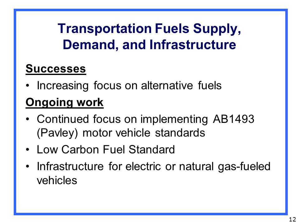 12 Transportation Fuels Supply, Demand, and Infrastructure Successes Increasing focus on alternative fuels Ongoing work Continued focus on implementing AB1493 (Pavley) motor vehicle standards Low Carbon Fuel Standard Infrastructure for electric or natural gas-fueled vehicles