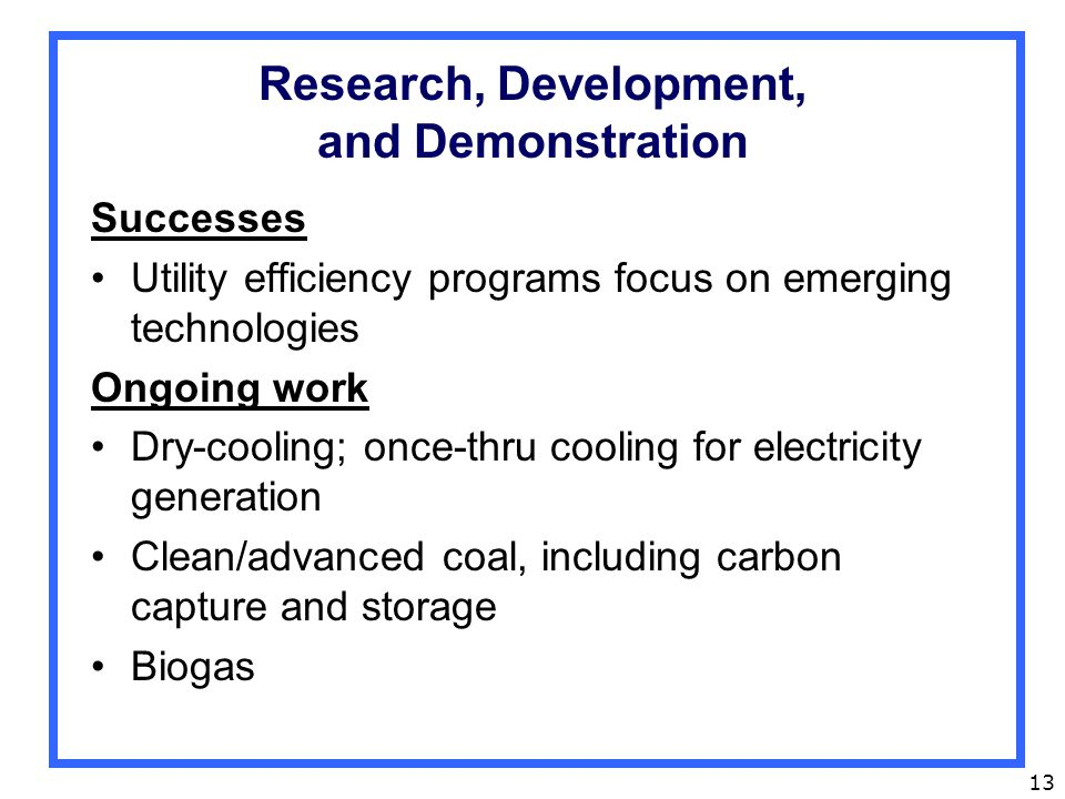 13 Research, Development, and Demonstration Successes Utility efficiency programs focus on emerging technologies Ongoing work Dry-cooling; once-thru cooling for electricity generation Clean/advanced coal, including carbon capture and storage Biogas