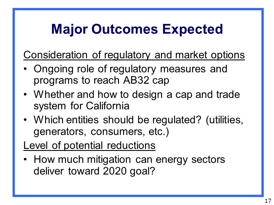 17 Major Outcomes Expected Consideration of regulatory and market options Ongoing role of regulatory measures and programs to reach AB32 cap Whether and how to design a cap and trade system for California Which entities should be regulated.