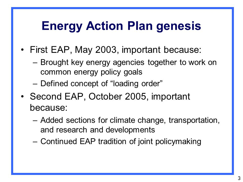 3 Energy Action Plan genesis First EAP, May 2003, important because: –Brought key energy agencies together to work on common energy policy goals –Defined concept of loading order Second EAP, October 2005, important because: –Added sections for climate change, transportation, and research and developments –Continued EAP tradition of joint policymaking