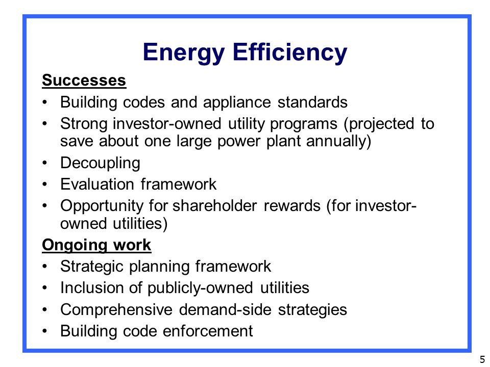 5 Energy Efficiency Successes Building codes and appliance standards Strong investor-owned utility programs (projected to save about one large power plant annually) Decoupling Evaluation framework Opportunity for shareholder rewards (for investor- owned utilities) Ongoing work Strategic planning framework Inclusion of publicly-owned utilities Comprehensive demand-side strategies Building code enforcement