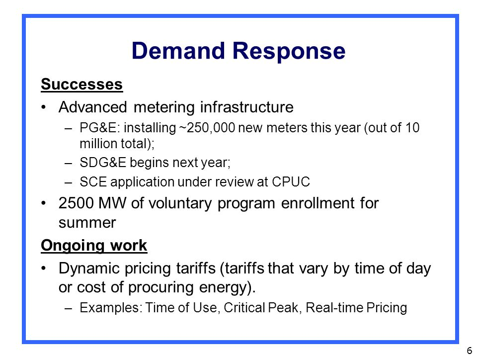 6 Demand Response Successes Advanced metering infrastructure –PG&E: installing ~250,000 new meters this year (out of 10 million total); –SDG&E begins next year; –SCE application under review at CPUC 2500 MW of voluntary program enrollment for summer Ongoing work Dynamic pricing tariffs (tariffs that vary by time of day or cost of procuring energy).