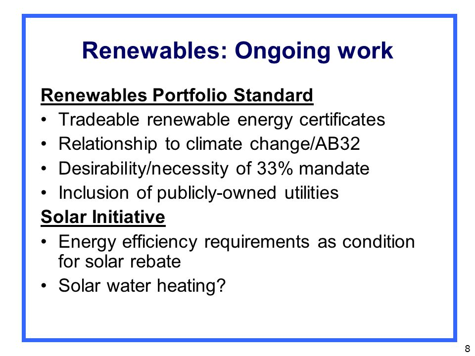 8 Renewables: Ongoing work Renewables Portfolio Standard Tradeable renewable energy certificates Relationship to climate change/AB32 Desirability/necessity of 33% mandate Inclusion of publicly-owned utilities Solar Initiative Energy efficiency requirements as condition for solar rebate Solar water heating