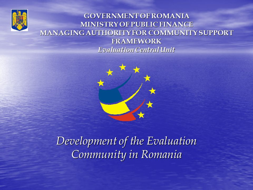 GOVERNMENT OF ROMANIA MINISTRY OF PUBLIC FINANCE MANAGING AUTHORITY FOR COMMUNITY SUPPORT FRAMEWORK Evaluation Central Unit Development of the Evaluation Community in Romania