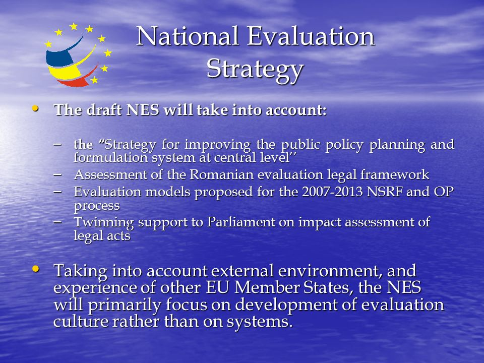 National Evaluation Strategy The draft NES will take into account: The draft NES will take into account: – the Strategy for improving the public policy planning and formulation system at central level'' – Assessment of the Romanian evaluation legal framework – Evaluation models proposed for the NSRF and OP process – Twinning support to Parliament on impact assessment of legal acts Taking into account external environment, and experience of other EU Member States, the NES will primarily focus on development of evaluation culture rather than on systems.