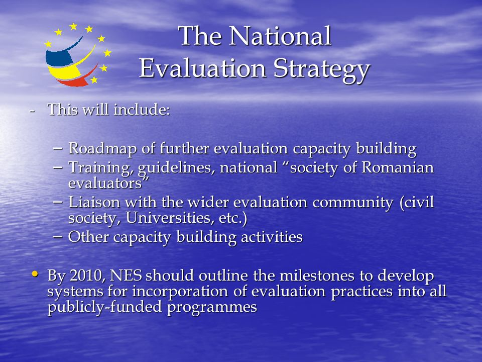 The National Evaluation Strategy - This will include: – Roadmap of further evaluation capacity building – Training, guidelines, national society of Romanian evaluators – Liaison with the wider evaluation community (civil society, Universities, etc.) – Other capacity building activities By 2010, NES should outline the milestones to develop systems for incorporation of evaluation practices into all publicly-funded programmes By 2010, NES should outline the milestones to develop systems for incorporation of evaluation practices into all publicly-funded programmes