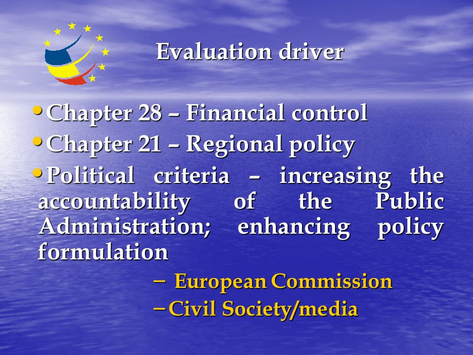 Evaluation driver Chapter 28 – Financial control Chapter 28 – Financial control Chapter 21 – Regional policy Chapter 21 – Regional policy Political criteria – increasing the accountability of the Public Administration; enhancing policy formulation Political criteria – increasing the accountability of the Public Administration; enhancing policy formulation – European Commission – Civil Society/media