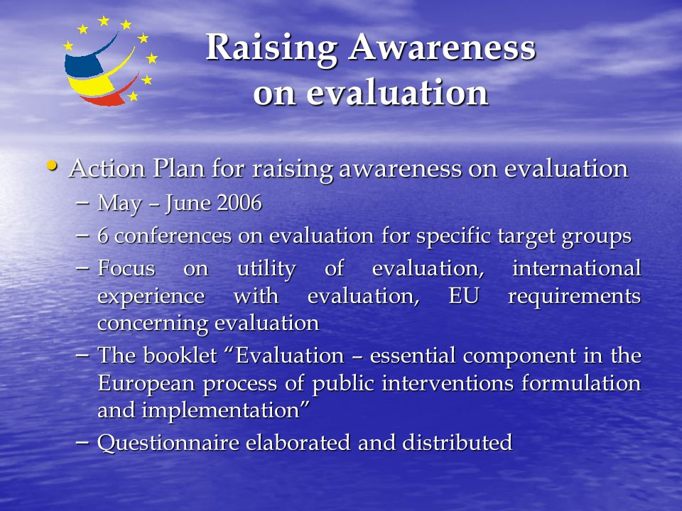 Raising Awareness on evaluation Action Plan for raising awareness on evaluation Action Plan for raising awareness on evaluation – May – June 2006 – 6 conferences on evaluation for specific target groups – Focus on utility of evaluation, international experience with evaluation, EU requirements concerning evaluation – The booklet Evaluation – essential component in the European process of public interventions formulation and implementation – Questionnaire elaborated and distributed