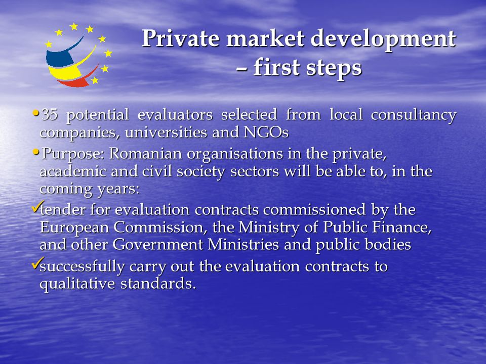 Private market development – first steps 35 potential evaluators selected from local consultancy companies, universities and NGOs 35 potential evaluators selected from local consultancy companies, universities and NGOs Purpose: Romanian organisations in the private, academic and civil society sectors will be able to, in the coming years: Purpose: Romanian organisations in the private, academic and civil society sectors will be able to, in the coming years: tender for evaluation contracts commissioned by the European Commission, the Ministry of Public Finance, and other Government Ministries and public bodies tender for evaluation contracts commissioned by the European Commission, the Ministry of Public Finance, and other Government Ministries and public bodies successfully carry out the evaluation contracts to qualitative standards.