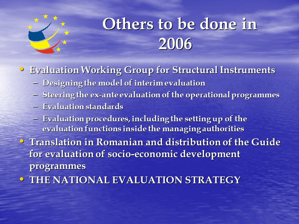 Others to be done in 2006 Others to be done in 2006 Evaluation Working Group for Structural Instruments Evaluation Working Group for Structural Instruments – Designing the model of interim evaluation – Steering the ex-ante evaluation of the operational programmes – Evaluation standards – Evaluation procedures, including the setting up of the evaluation functions inside the managing authorities Translation in Romanian and distribution of the Guide for evaluation of socio-economic development programmes Translation in Romanian and distribution of the Guide for evaluation of socio-economic development programmes THE NATIONAL EVALUATION STRATEGY THE NATIONAL EVALUATION STRATEGY