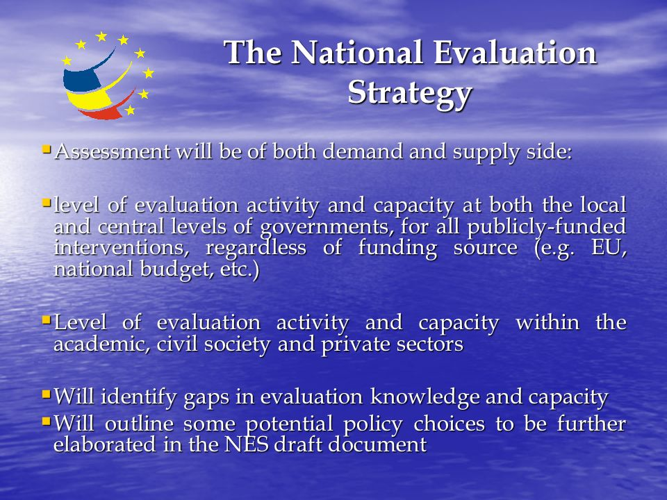 The National Evaluation Strategy  Assessment will be of both demand and supply side:  level of evaluation activity and capacity at both the local and central levels of governments, for all publicly-funded interventions, regardless of funding source (e.g.