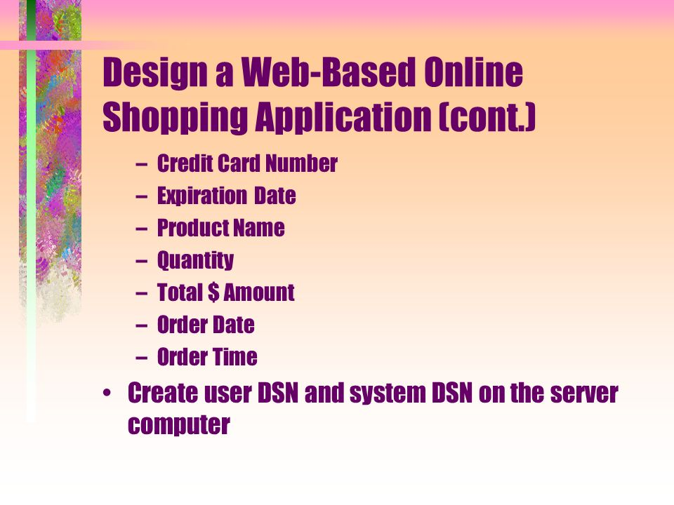 Design a Web-Based Online Shopping Application (cont.) –Credit Card Number –Expiration Date –Product Name –Quantity –Total $ Amount –Order Date –Order Time Create user DSN and system DSN on the server computer