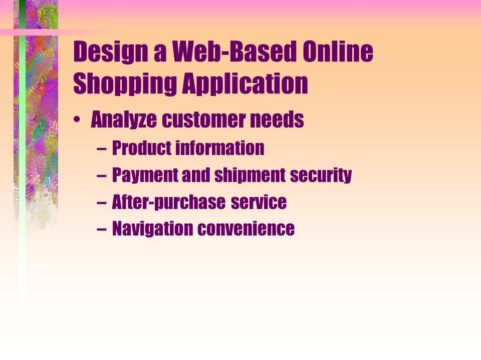 Design a Web-Based Online Shopping Application Analyze customer needs –Product information –Payment and shipment security –After-purchase service –Navigation convenience