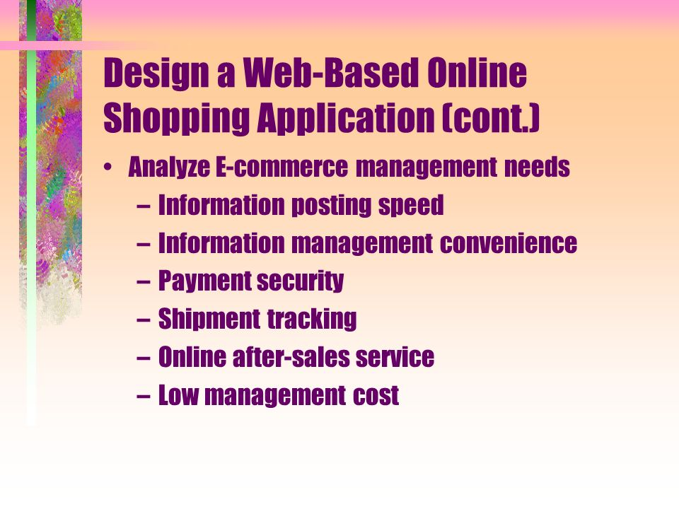 Design a Web-Based Online Shopping Application (cont.) Analyze E-commerce management needs –Information posting speed –Information management convenience –Payment security –Shipment tracking –Online after-sales service –Low management cost