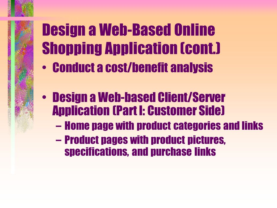 Design a Web-Based Online Shopping Application (cont.) Conduct a cost/benefit analysis Design a Web-based Client/Server Application (Part I: Customer Side) –Home page with product categories and links –Product pages with product pictures, specifications, and purchase links